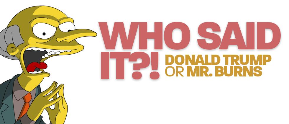 Who Said It? Donald Trump or Mr. Burns